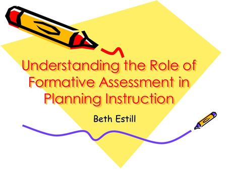 Understanding the Role of Formative Assessment in Planning Instruction Beth Estill.