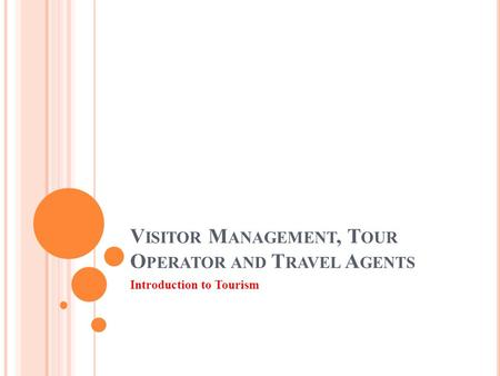 V ISITOR M ANAGEMENT, T OUR O PERATOR AND T RAVEL A GENTS Introduction to Tourism.
