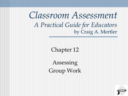 Classroom Assessment A Practical Guide for Educators by Craig A. Mertler Chapter 12 Assessing Group Work.