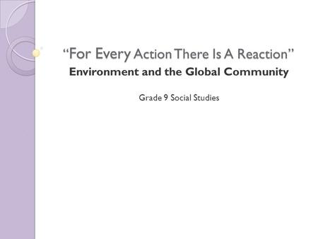 """ For Every Action There Is A Reaction"" Environment and the Global Community Grade 9 Social Studies."