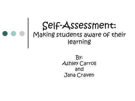 Self-Assessment: Making students aware of their learning By: Ashley Carroll and Jana Craven.