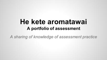 He kete aromatawai A portfolio of assessment A sharing of knowledge of assessment practice.