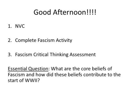 Good Afternoon!!!! 1.NVC 2.Complete Fascism Activity 3.Fascism Critical Thinking Assessment Essential Question: What are the core beliefs of Fascism and.