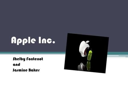 Apple Inc. Shelby Fontenot and Jasmine Baker. What Apple Does Apple makes and sales Apple products including the iPhone, iPad, iPod, and many more.