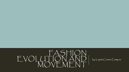 FASHION EVOLUTION AND MOVEMENT by: Lupita Cortes-Campos.