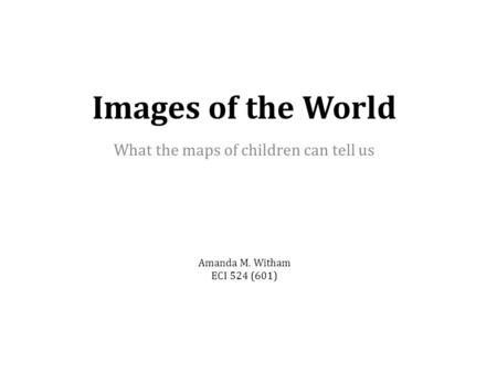 Images of the World What the maps of children can tell us Amanda M. Witham ECI 524 (601)