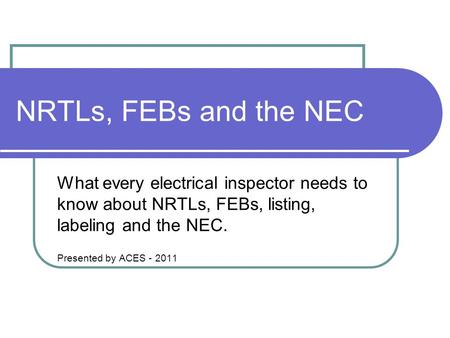 NRTLs, FEBs and the NEC What every electrical inspector needs to know about NRTLs, FEBs, listing, labeling and the NEC. Presented by ACES - 2011.