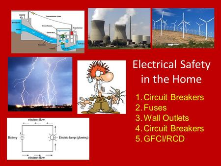 Electrical Safety in the Home 1.Circuit Breakers 2.Fuses 3.Wall Outlets 4.Circuit Breakers 5.GFCI/RCD.