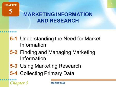 MARKETING 1 Chapter 5 MARKETING INFORMATION AND RESEARCH 5-1Understanding the Need for Market Information 5-2Finding and Managing Marketing Information.