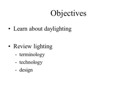 Objectives Learn about daylighting Review lighting -terminology -technology -design.