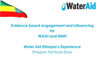 Evidence based engagement and influencing for WASH and MNH Water Aid Ethiopia's Experience Shegaw Fentaye Sisay.
