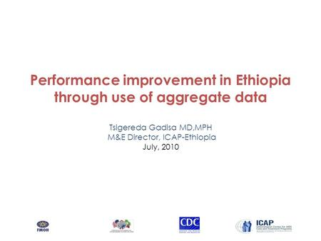 Performance improvement in Ethiopia through use of aggregate data Tsigereda Gadisa MD,MPH M&E Director, ICAP-Ethiopia July, 2010.