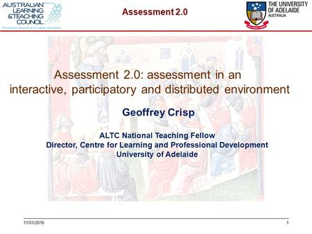 Assessment 2.0 111/01/2016 Geoffrey Crisp ALTC National Teaching Fellow Director, Centre for Learning and Professional Development University of Adelaide.