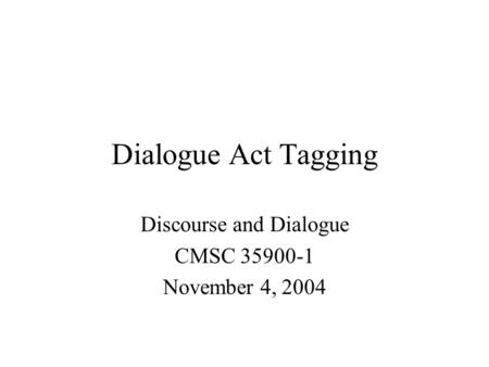 Dialogue Act Tagging Discourse and Dialogue CMSC 35900-1 November 4, 2004.