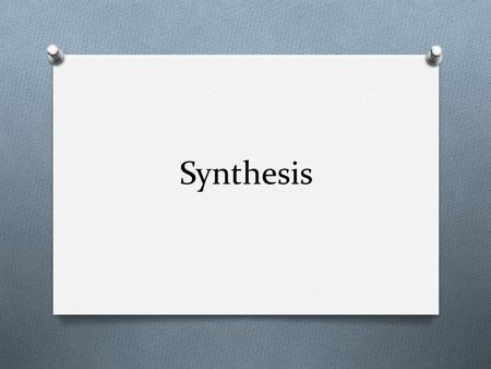 "Synthesis. What is synthesis? The Oxford English Dictionary says: ""to put together or combine into a complex whole; to make up by combination of parts."