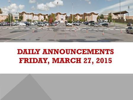 DAILY ANNOUNCEMENTS FRIDAY, MARCH 27, 2015. REGULAR DAILY CLASS SCHEDULE 7:45 – 9:15 BLOCK A7:30 – 8:20 SINGLETON 1 8:25 – 9:15 SINGLETON 2 9:22 - 10:52.