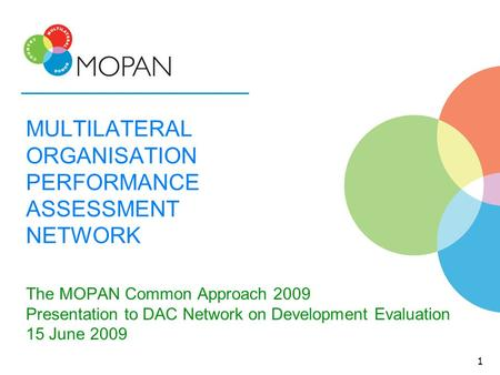 MULTILATERAL ORGANISATION PERFORMANCE ASSESSMENT NETWORK The MOPAN Common Approach 2009 Presentation to DAC Network on Development Evaluation 15 June 2009.