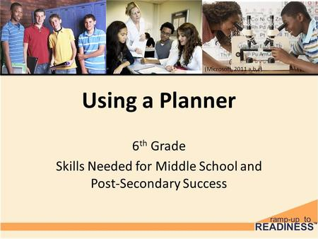 Using a Planner 6 th Grade Skills Needed for Middle School and Post-Secondary Success (Microsoft, 2011 a,b,c)
