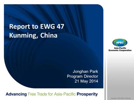 Copyright © 2010 APEC Secretariat. Report to EWG 47 Kunming, China Jonghan Park Program Director 21 May 2014.