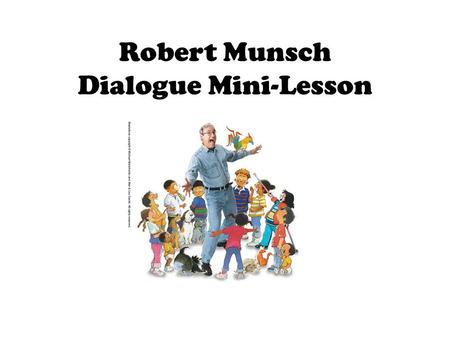 Robert Munsch Dialogue Mini-Lesson. Robert Munsch uses dialogue in his fictional narratives to create strong characters, to create a repeating pattern,