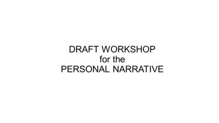 DRAFT WORKSHOP for the PERSONAL NARRATIVE. DRAFT WORKSHOP -ARMS A –add (content/missing task items) Did I include dialogue? Did I include reflection?