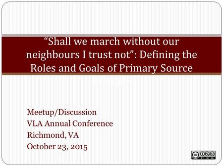 "Meetup/Discussion VLA Annual Conference Richmond, VA October 23, 2015 ""Shall we march without our neighbours I trust not"": Defining the Roles and Goals."