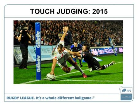 TOUCH JUDGING: 2015. Role of a TJ Sole judge of: touch touch in goal kicks at goal.