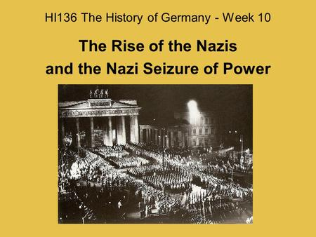HI136 The History of Germany - Week 10 The Rise of the Nazis and the Nazi Seizure of Power.