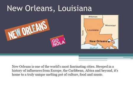 New Orleans, Louisiana New Orleans is one of the world's most fascinating cities. Steeped in a history of influences from Europe, the Caribbean, Africa.