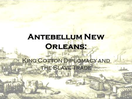 Antebellum New Orleans: King Cotton Diplomacy and the Slave Trade.