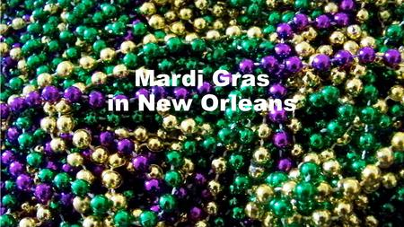 Mardi Gras in New Orleans. Mardi Gras is one big parade put on by the city in the French Quarter of New Orleans on Fat Tuesday where people drink a lot.