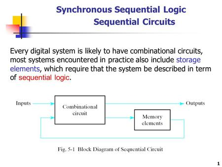 1 Synchronous Sequential Logic Sequential Circuits Every digital system is likely to have combinational circuits, most systems encountered in practice.