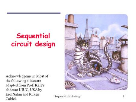 1Sequential circuit design Acknowledgement: Most of the following slides are adapted from Prof. Kale's slides at UIUC, USA by Erol Sahin and Ruken Cakici.