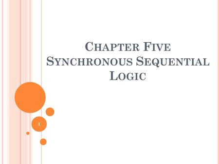 C HAPTER F IVE S YNCHRONOUS S EQUENTIAL L OGIC 1.