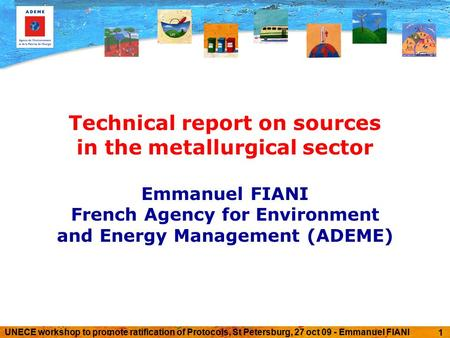 UNECE workshop to promote ratification of Protocols, St Petersburg, 27 oct 09 - Emmanuel FIANI 1 Technical report on sources in the metallurgical sector.
