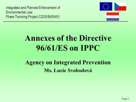 Page 1 Annexes of the Directive 96/61/ES on IPPC Agency on Integrated Prevention Ms. Lucie Svobodová Integrated and Planned Enforcement of Environmental.