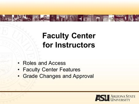 Faculty Center for Instructors Roles and Access Faculty Center Features Grade Changes and Approval.