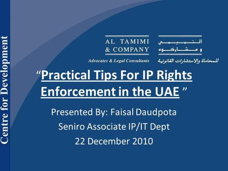 """ Practical Tips For IP Rights Enforcement in the UAE "" Presented By: Faisal Daudpota Seniro Associate IP/IT Dept 22 December 2010."
