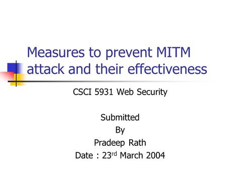 Measures to prevent MITM attack and their effectiveness CSCI 5931 Web Security Submitted By Pradeep Rath Date : 23 rd March 2004.
