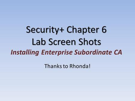 Security+ Chapter 6 Lab Screen Shots Security+ Chapter 6 Lab Screen Shots Installing Enterprise Subordinate CA Thanks to Rhonda!
