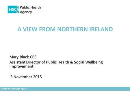 A VIEW FROM NORTHERN IRELAND Mary Black CBE Assistant Director of Public Health & Social Wellbeing Improvement 5 November 2015 ©2009 Public Health Agency.