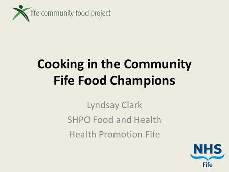 Cooking in the Community Fife Food Champions Lyndsay Clark SHPO Food and Health Health Promotion Fife.