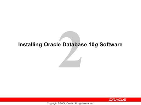 2 Copyright © 2004, Oracle. All rights reserved. Installing Oracle Database 10g Software.
