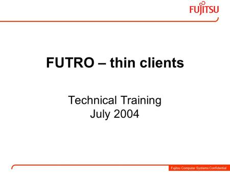Fujitsu Computer Systems Confidential FUTRO – thin clients Technical Training July 2004.