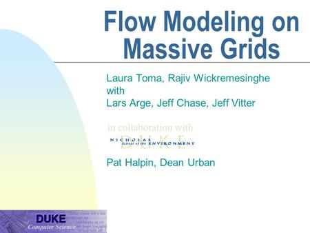 Flow Modeling on Massive Grids Laura Toma, Rajiv Wickremesinghe with Lars Arge, Jeff Chase, Jeff Vitter Pat Halpin, Dean Urban in collaboration with.