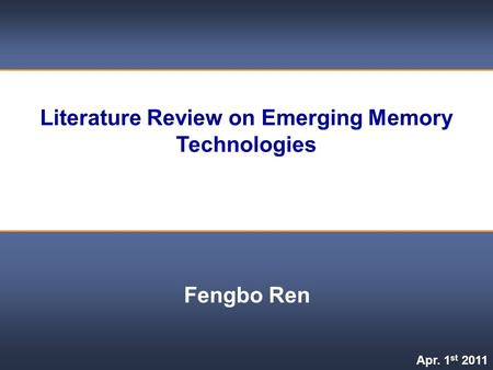 Literature Review on Emerging Memory Technologies Fengbo Ren Apr. 1 st 2011.