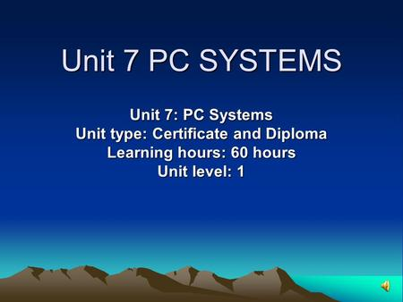Unit 7 PC SYSTEMS Unit 7: PC Systems Unit type: Certificate and Diploma Learning hours: 60 hours Unit level: 1.