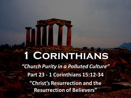 "1 Corinthians ""Church Purity in a Polluted Culture"" Part 23 - 1 Corinthians 15:12-34 ""Christ's Resurrection and the Resurrection of Believers"""