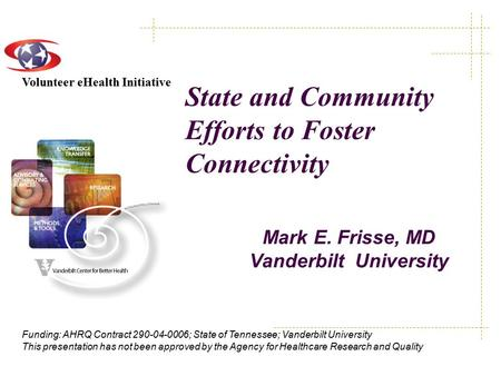 Volunteer eHealth Initiative Funding: AHRQ Contract 290-04-0006; State of Tennessee; Vanderbilt University This presentation has not been approved by the.