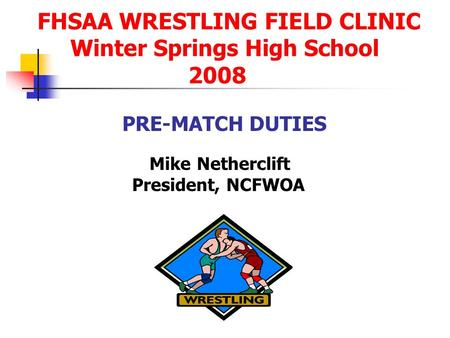 FHSAA WRESTLING FIELD CLINIC Winter Springs High School 2008 PRE-MATCH DUTIES Mike Netherclift President, NCFWOA.